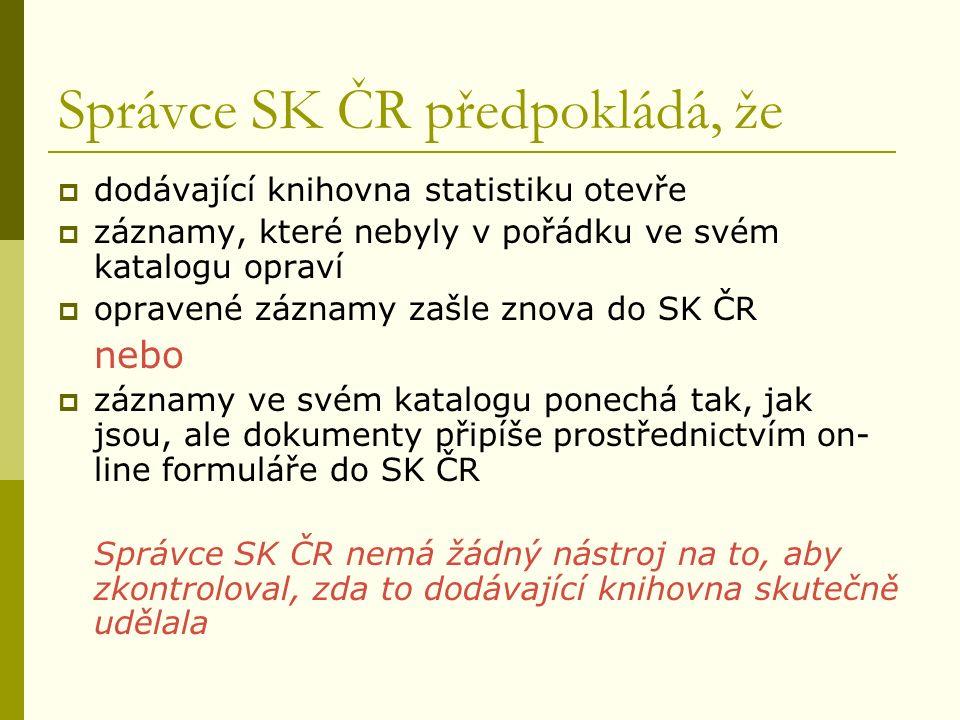 Správce SK ČR předpokládá, že  dodávající knihovna statistiku otevře  záznamy, které nebyly v pořádku ve svém katalogu opraví  opravené záznamy zašle znova do SK ČR nebo  záznamy ve svém katalogu ponechá tak, jak jsou, ale dokumenty připíše prostřednictvím on- line formuláře do SK ČR Správce SK ČR nemá žádný nástroj na to, aby zkontroloval, zda to dodávající knihovna skutečně udělala