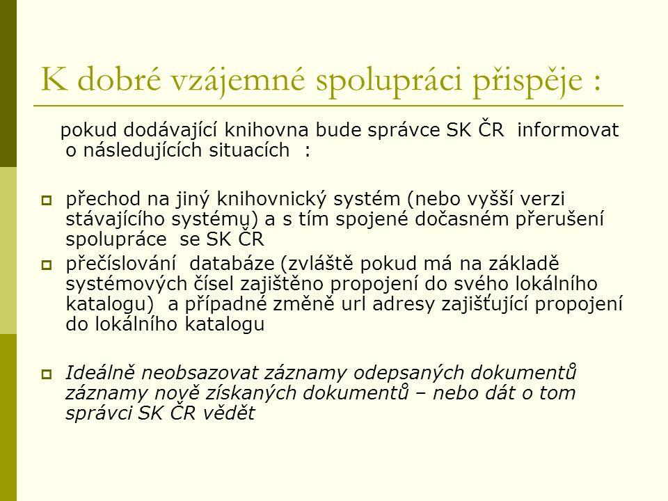 K dobré vzájemné spolupráci přispěje : pokud dodávající knihovna bude správce SK ČR informovat o následujících situacích :  přechod na jiný knihovnický systém (nebo vyšší verzi stávajícího systému) a s tím spojené dočasném přerušení spolupráce se SK ČR  přečíslování databáze (zvláště pokud má na základě systémových čísel zajištěno propojení do svého lokálního katalogu) a případné změně url adresy zajišťující propojení do lokálního katalogu  Ideálně neobsazovat záznamy odepsaných dokumentů záznamy nově získaných dokumentů – nebo dát o tom správci SK ČR vědět