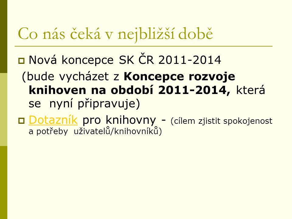 Co nás čeká v nejbližší době  Nová koncepce SK ČR 2011-2014 (bude vycházet z Koncepce rozvoje knihoven na období 2011-2014, která se nyní připravuje)  Dotazník pro knihovny - (cílem zjistit spokojenost a potřeby uživatelů/knihovníků) Dotazník