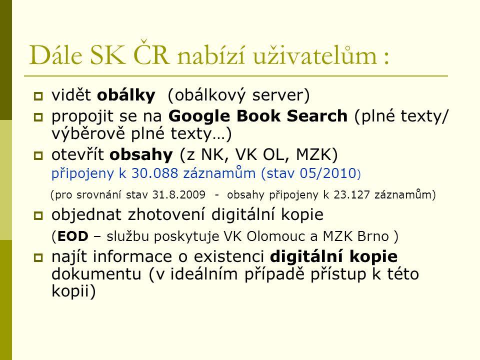 Dále SK ČR nabízí uživatelům :  vidět obálky (obálkový server)  propojit se na Google Book Search (plné texty/ výběrově plné texty…)  otevřít obsahy (z NK, VK OL, MZK) připojeny k 30.088 záznamům (stav 05/2010 ) (pro srovnání stav 31.8.2009 - obsahy připojeny k 23.127 záznamům)  objednat zhotovení digitální kopie (EOD – službu poskytuje VK Olomouc a MZK Brno )  najít informace o existenci digitální kopie dokumentu (v ideálním případě přístup k této kopii)