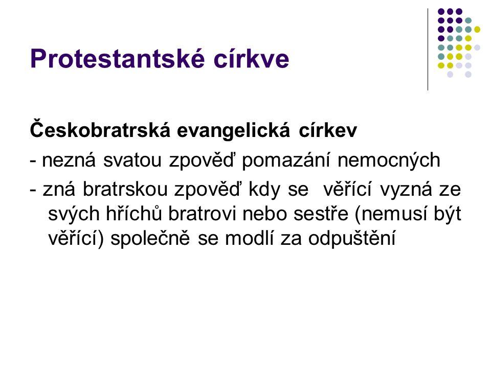 Protestantské církve Českobratrská evangelická církev - nezná svatou zpověď pomazání nemocných - zná bratrskou zpověď kdy se věřící vyzná ze svých hří