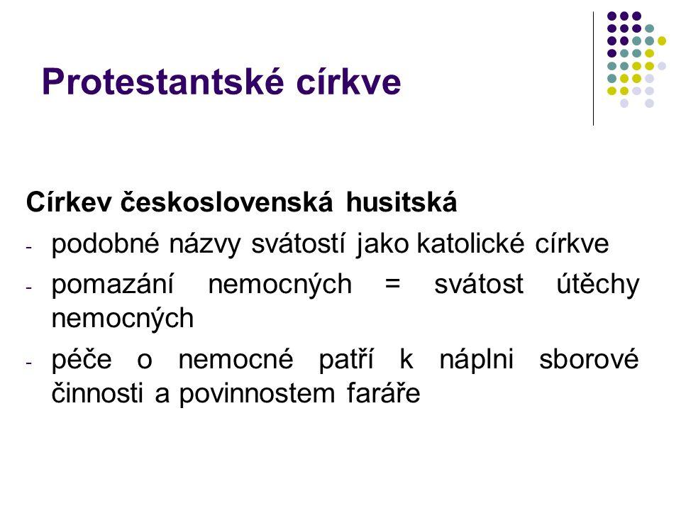 Protestantské církve Církev československá husitská - podobné názvy svátostí jako katolické církve - pomazání nemocných = svátost útěchy nemocných - péče o nemocné patří k náplni sborové činnosti a povinnostem faráře