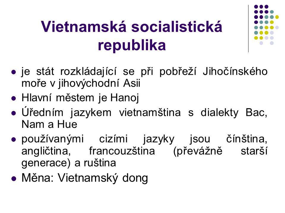 Vietnamská socialistická republika je stát rozkládající se při pobřeží Jihočínského moře v jihovýchodní Asii Hlavní městem je Hanoj Úředním jazykem vietnamština s dialekty Bac, Nam a Hue používanými cizími jazyky jsou čínština, angličtina, francouzština (převážně starší generace) a ruština Měna: Vietnamský dong