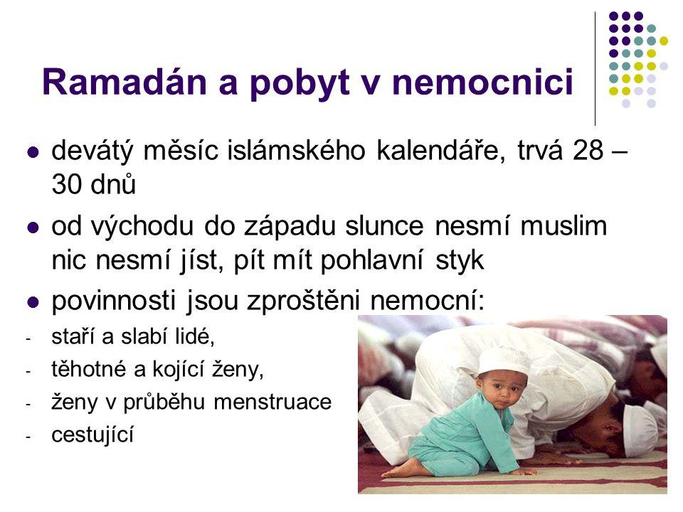 Ramadán a pobyt v nemocnici devátý měsíc islámského kalendáře, trvá 28 – 30 dnů od východu do západu slunce nesmí muslim nic nesmí jíst, pít mít pohlavní styk povinnosti jsou zproštěni nemocní: - staří a slabí lidé, - těhotné a kojící ženy, - ženy v průběhu menstruace - cestující