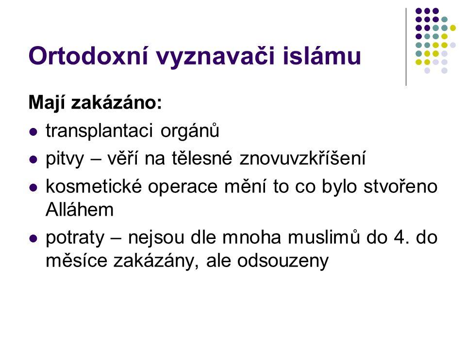 Ortodoxní vyznavači islámu Mají zakázáno: transplantaci orgánů pitvy – věří na tělesné znovuvzkříšení kosmetické operace mění to co bylo stvořeno Alláhem potraty – nejsou dle mnoha muslimů do 4.