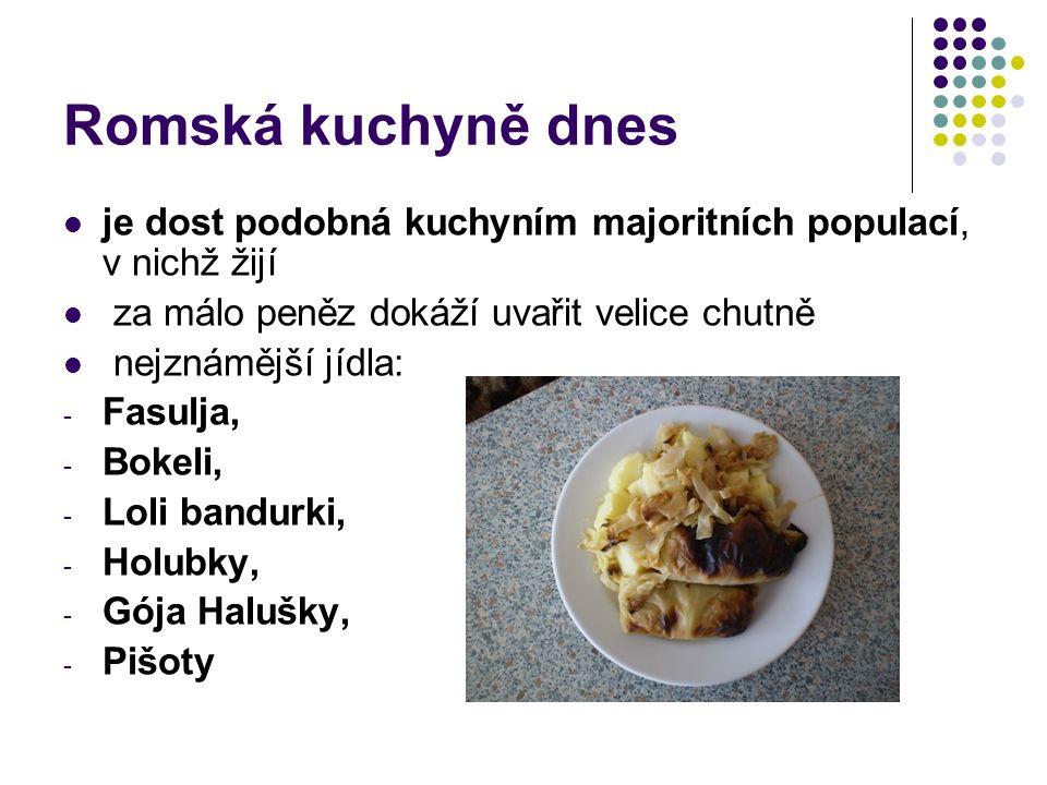 Romská kuchyně dnes je dost podobná kuchyním majoritních populací, v nichž žijí za málo peněz dokáží uvařit velice chutně nejznámější jídla: - Fasulja, - Bokeli, - Loli bandurki, - Holubky, - Gója Halušky, - Pišoty