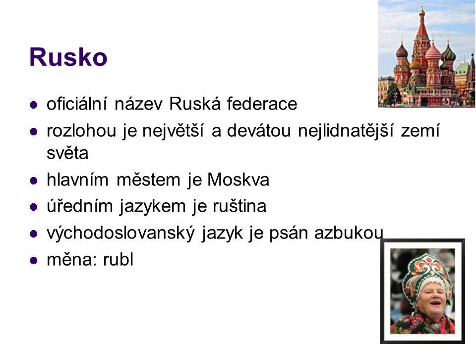 Rusko oficiální název Ruská federace rozlohou je největší a devátou nejlidnatější zemí světa hlavním městem je Moskva úředním jazykem je ruština východoslovanský jazyk je psán azbukou měna: rubl