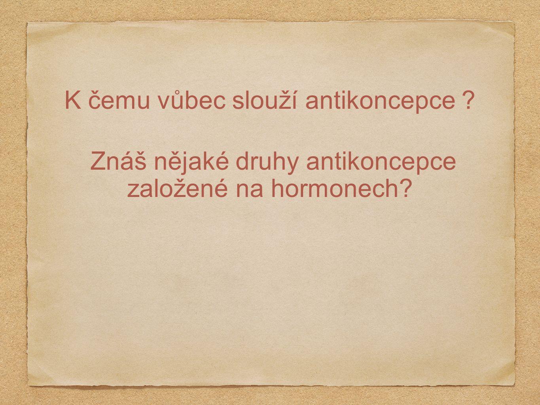 K čemu vůbec slouží antikoncepce ? Znáš nějaké druhy antikoncepce založené na hormonech?