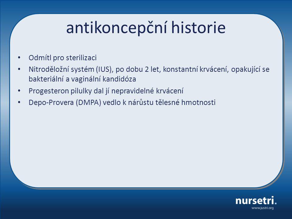 antikoncepční historie Odmítl pro sterilizaci Nitroděložní systém (IUS), po dobu 2 let, konstantní krvácení, opakující se bakteriální a vaginální kandidóza Progesteron pilulky dal jí nepravidelné krvácení Depo-Provera (DMPA) vedlo k nárůstu tělesné hmotnosti