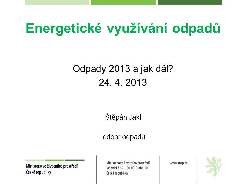 Energetické využívání odpadů Odpady 2013 a jak dál 24. 4. 2013 Štěpán Jakl odbor odpadů