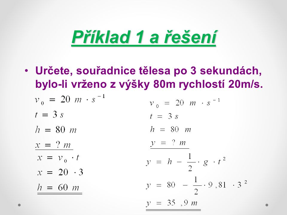 Příklad 1 a řešení Určete, souřadnice tělesa po 3 sekundách, bylo-li vrženo z výšky 80m rychlostí 20m/s.