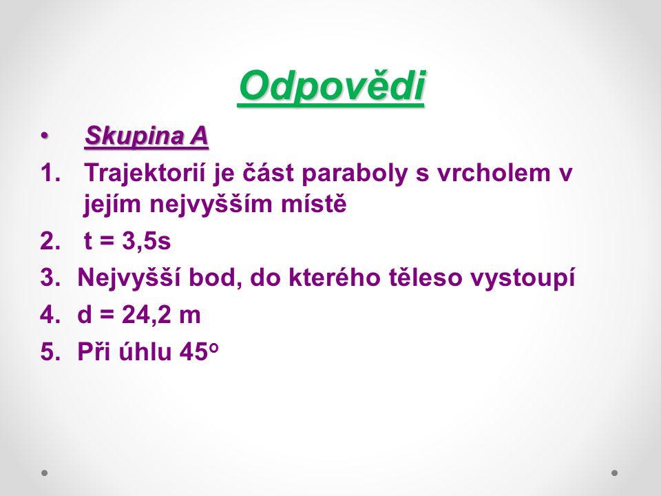 Odpovědi Skupina ASkupina A 1.Trajektorií je část paraboly s vrcholem v jejím nejvyšším místě 2.t = 3,5s 3.Nejvyšší bod, do kterého těleso vystoupí 4.d = 24,2 m 5.Při úhlu 45 o