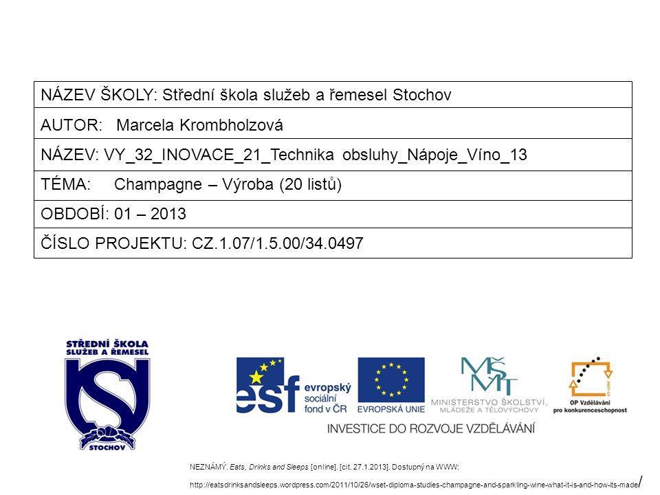 NÁZEV ŠKOLY: Střední škola služeb a řemesel Stochov AUTOR: Marcela Krombholzová NÁZEV: VY_32_INOVACE_21_Technika obsluhy_Nápoje_Víno_13 TÉMA: Champagne – Výroba (20 listů) OBDOBÍ: 01 – 2013 ČÍSLO PROJEKTU: CZ.1.07/1.5.00/34.0497 NEZNÁMÝ.