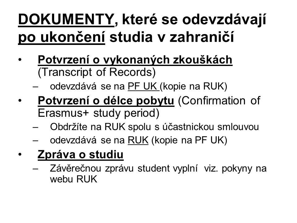 DOKUMENTY, které se odevzdávají po ukončení studia v zahraničí Potvrzení o vykonaných zkouškách (Transcript of Records) –odevzdává se na PF UK (kopie na RUK) Potvrzení o délce pobytu (Confirmation of Erasmus+ study period) –Obdržíte na RUK spolu s účastnickou smlouvou –odevzdává se na RUK (kopie na PF UK) Zpráva o studiu –Závěrečnou zprávu student vyplní viz.