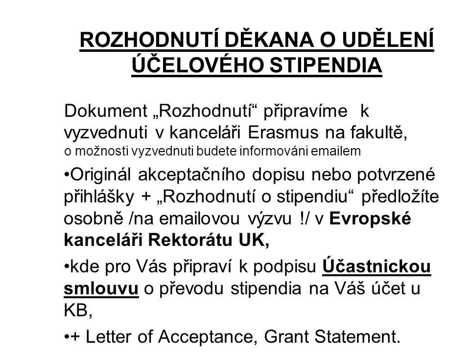 """ROZHODNUTÍ DĚKANA O UDĚLENÍ ÚČELOVÉHO STIPENDIA Dokument """"Rozhodnutí připravíme k vyzvednuti v kanceláři Erasmus na fakultě, o možnosti vyzvednuti budete informováni emailem Originál akceptačního dopisu nebo potvrzené přihlášky + """"Rozhodnutí o stipendiu předložíte osobně /na emailovou výzvu !/ v Evropské kanceláři Rektorátu UK, kde pro Vás připraví k podpisu Účastnickou smlouvu o převodu stipendia na Váš účet u KB, + Letter of Acceptance, Grant Statement."""