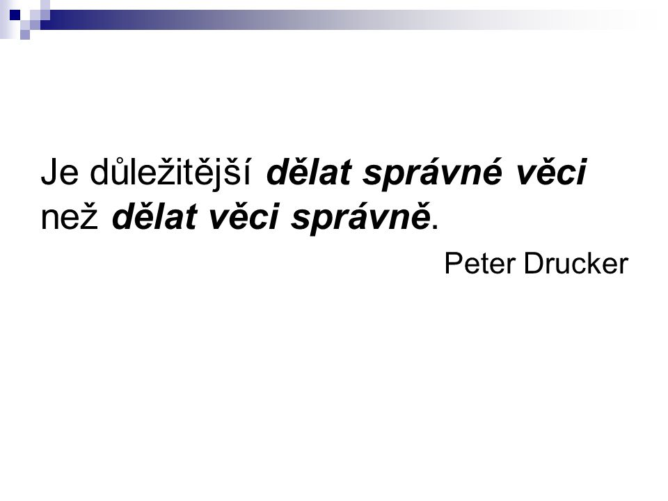 Je důležitější dělat správné věci než dělat věci správně. Peter Drucker