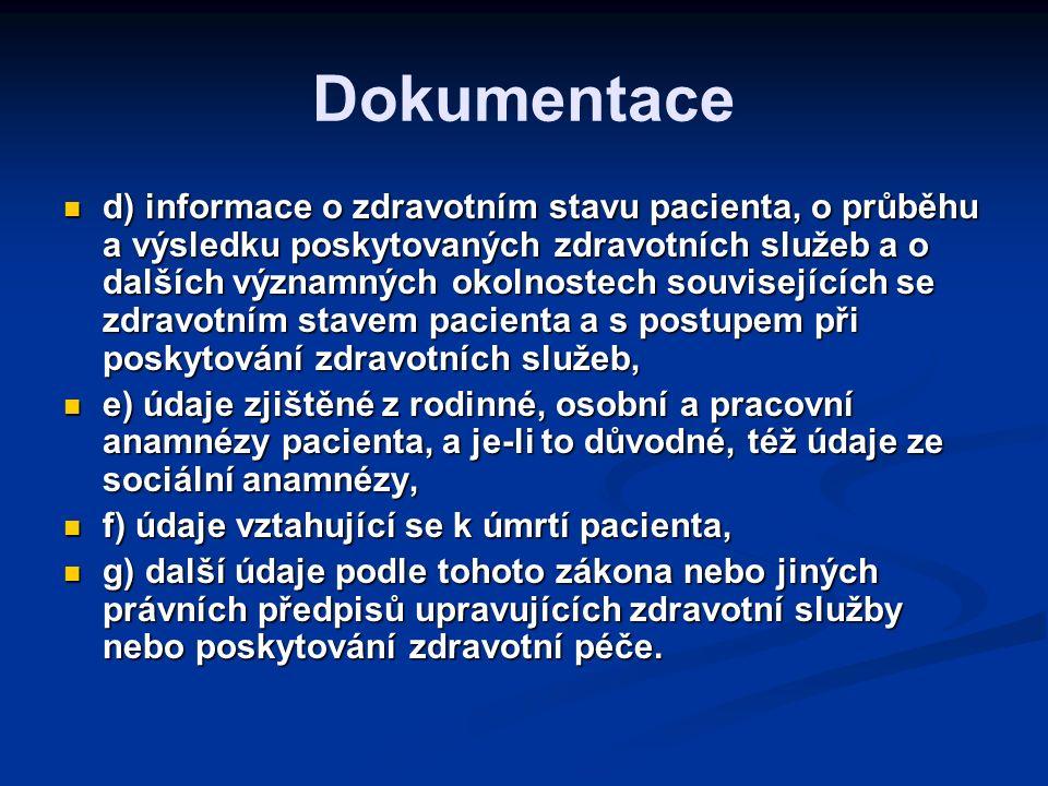 Dokumentace d) informace o zdravotním stavu pacienta, o průběhu a výsledku poskytovaných zdravotních služeb a o dalších významných okolnostech souvisejících se zdravotním stavem pacienta a s postupem při poskytování zdravotních služeb, d) informace o zdravotním stavu pacienta, o průběhu a výsledku poskytovaných zdravotních služeb a o dalších významných okolnostech souvisejících se zdravotním stavem pacienta a s postupem při poskytování zdravotních služeb, e) údaje zjištěné z rodinné, osobní a pracovní anamnézy pacienta, a je-li to důvodné, též údaje ze sociální anamnézy, e) údaje zjištěné z rodinné, osobní a pracovní anamnézy pacienta, a je-li to důvodné, též údaje ze sociální anamnézy, f) údaje vztahující se k úmrtí pacienta, f) údaje vztahující se k úmrtí pacienta, g) další údaje podle tohoto zákona nebo jiných právních předpisů upravujících zdravotní služby nebo poskytování zdravotní péče.
