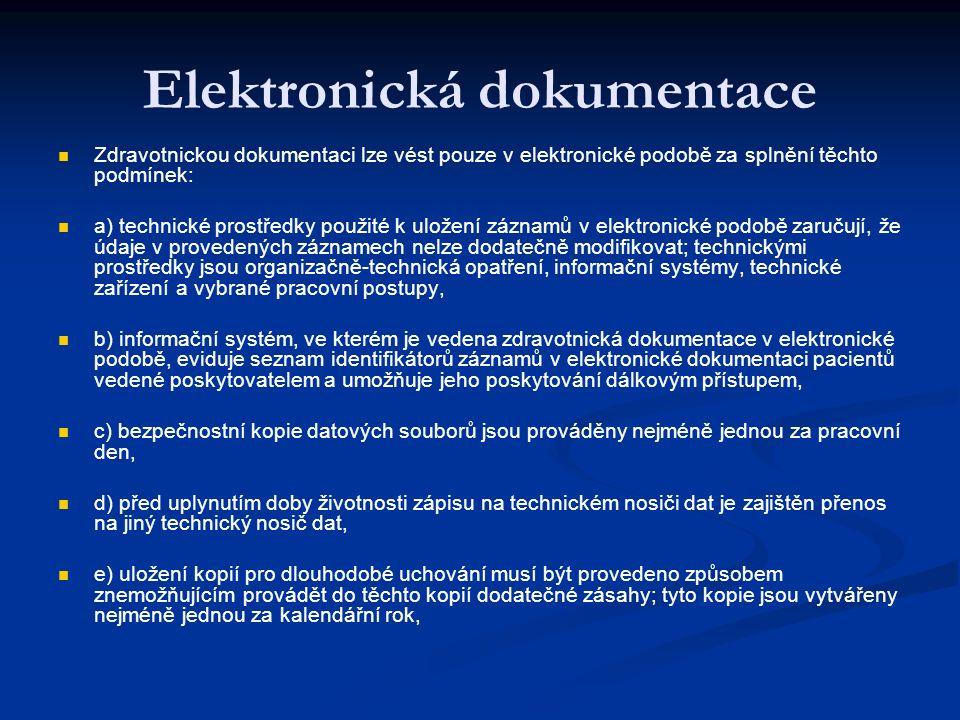 Elektronická dokumentace Zdravotnickou dokumentaci lze vést pouze v elektronické podobě za splnění těchto podmínek: a) technické prostředky použité k uložení záznamů v elektronické podobě zaručují, že údaje v provedených záznamech nelze dodatečně modifikovat; technickými prostředky jsou organizačně-technická opatření, informační systémy, technické zařízení a vybrané pracovní postupy, b) informační systém, ve kterém je vedena zdravotnická dokumentace v elektronické podobě, eviduje seznam identifikátorů záznamů v elektronické dokumentaci pacientů vedené poskytovatelem a umožňuje jeho poskytování dálkovým přístupem, c) bezpečnostní kopie datových souborů jsou prováděny nejméně jednou za pracovní den, d) před uplynutím doby životnosti zápisu na technickém nosiči dat je zajištěn přenos na jiný technický nosič dat, e) uložení kopií pro dlouhodobé uchování musí být provedeno způsobem znemožňujícím provádět do těchto kopií dodatečné zásahy; tyto kopie jsou vytvářeny nejméně jednou za kalendářní rok,