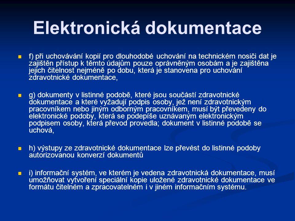 Elektronická dokumentace f) při uchovávání kopií pro dlouhodobé uchování na technickém nosiči dat je zajištěn přístup k těmto údajům pouze oprávněným osobám a je zajištěna jejich čitelnost nejméně po dobu, která je stanovena pro uchování zdravotnické dokumentace, g) dokumenty v listinné podobě, které jsou součástí zdravotnické dokumentace a které vyžadují podpis osoby, jež není zdravotnickým pracovníkem nebo jiným odborným pracovníkem, musí být převedeny do elektronické podoby, která se podepíše uznávaným elektronickým podpisem osoby, která převod provedla; dokument v listinné podobě se uchová, h) výstupy ze zdravotnické dokumentace lze převést do listinné podoby autorizovanou konverzí dokumentů i) informační systém, ve kterém je vedena zdravotnická dokumentace, musí umožňovat vytvoření speciální kopie uložené zdravotnické dokumentace ve formátu čitelném a zpracovatelném i v jiném informačním systému.