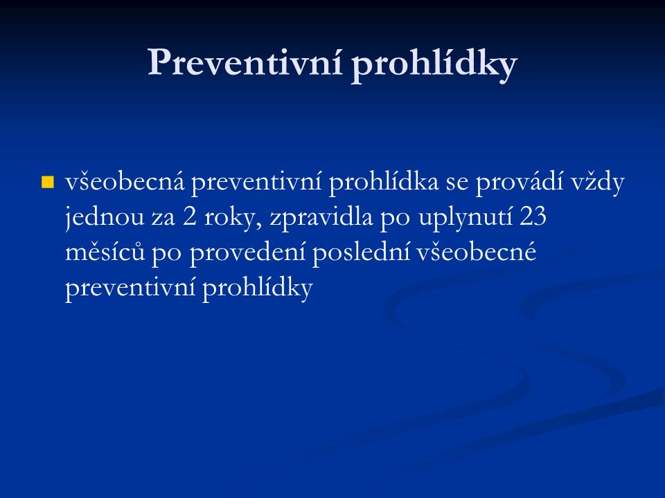 Preventivní prohlídky všeobecná preventivní prohlídka se provádí vždy jednou za 2 roky, zpravidla po uplynutí 23 měsíců po provedení poslední všeobecné preventivní prohlídky