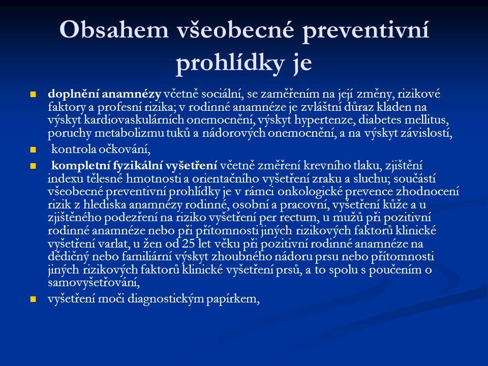 Obsahem všeobecné preventivní prohlídky je doplnění anamnézy včetně sociální, se zaměřením na její změny, rizikové faktory a profesní rizika; v rodinné anamnéze je zvláštní důraz kladen na výskyt kardiovaskulárních onemocnění, výskyt hypertenze, diabetes mellitus, poruchy metabolizmu tuků a nádorových onemocnění, a na výskyt závislostí, kontrola očkování, kompletní fyzikální vyšetření včetně změření krevního tlaku, zjištění indexu tělesné hmotnosti a orientačního vyšetření zraku a sluchu; součástí všeobecné preventivní prohlídky je v rámci onkologické prevence zhodnocení rizik z hlediska anamnézy rodinné, osobní a pracovní, vyšetření kůže a u zjištěného podezření na riziko vyšetření per rectum, u mužů při pozitivní rodinné anamnéze nebo při přítomnosti jiných rizikových faktorů klinické vyšetření varlat, u žen od 25 let věku při pozitivní rodinné anamnéze na dědičný nebo familiární výskyt zhoubného nádoru prsu nebo přítomnosti jiných rizikových faktorů klinické vyšetření prsů, a to spolu s poučením o samovyšetřování, vyšetření moči diagnostickým papírkem,