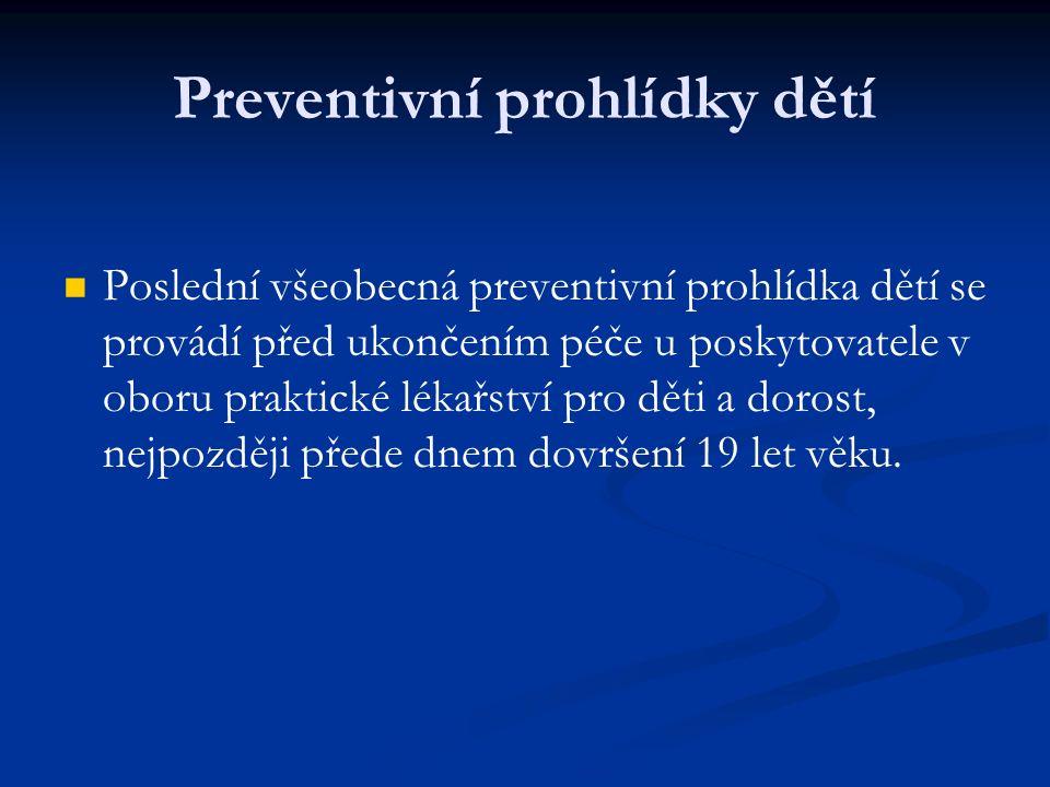 Preventivní prohlídky dětí Poslední všeobecná preventivní prohlídka dětí se provádí před ukončením péče u poskytovatele v oboru praktické lékařství pro děti a dorost, nejpozději přede dnem dovršení 19 let věku.