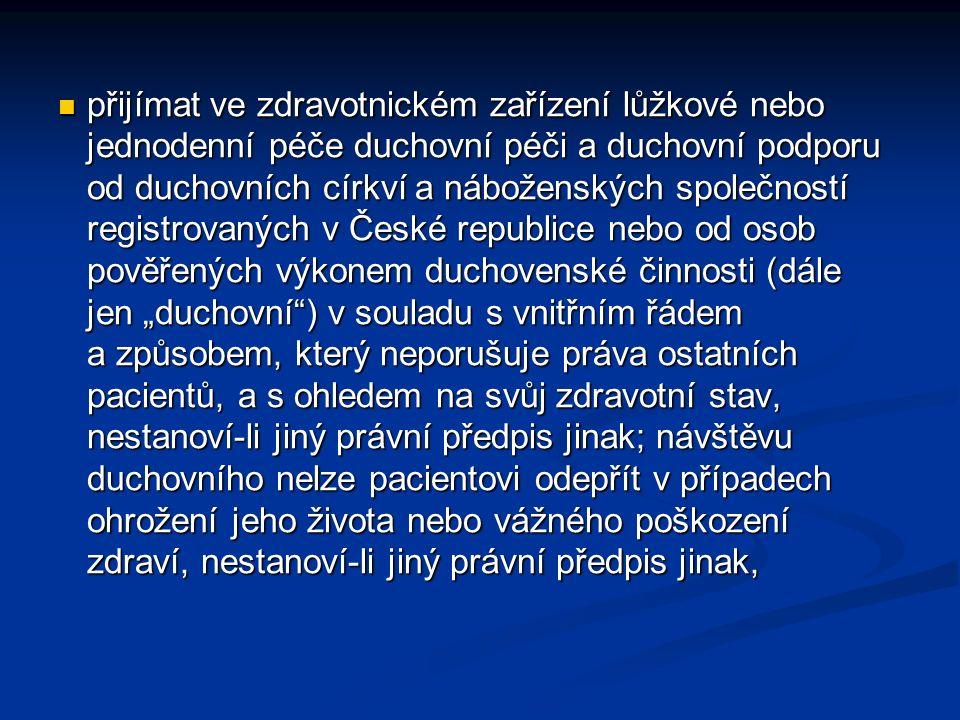 """přijímat ve zdravotnickém zařízení lůžkové nebo jednodenní péče duchovní péči a duchovní podporu od duchovních církví a náboženských společností registrovaných v České republice nebo od osob pověřených výkonem duchovenské činnosti (dále jen """"duchovní ) v souladu s vnitřním řádem a způsobem, který neporušuje práva ostatních pacientů, a s ohledem na svůj zdravotní stav, nestanoví-li jiný právní předpis jinak; návštěvu duchovního nelze pacientovi odepřít v případech ohrožení jeho života nebo vážného poškození zdraví, nestanoví-li jiný právní předpis jinak, přijímat ve zdravotnickém zařízení lůžkové nebo jednodenní péče duchovní péči a duchovní podporu od duchovních církví a náboženských společností registrovaných v České republice nebo od osob pověřených výkonem duchovenské činnosti (dále jen """"duchovní ) v souladu s vnitřním řádem a způsobem, který neporušuje práva ostatních pacientů, a s ohledem na svůj zdravotní stav, nestanoví-li jiný právní předpis jinak; návštěvu duchovního nelze pacientovi odepřít v případech ohrožení jeho života nebo vážného poškození zdraví, nestanoví-li jiný právní předpis jinak,"""