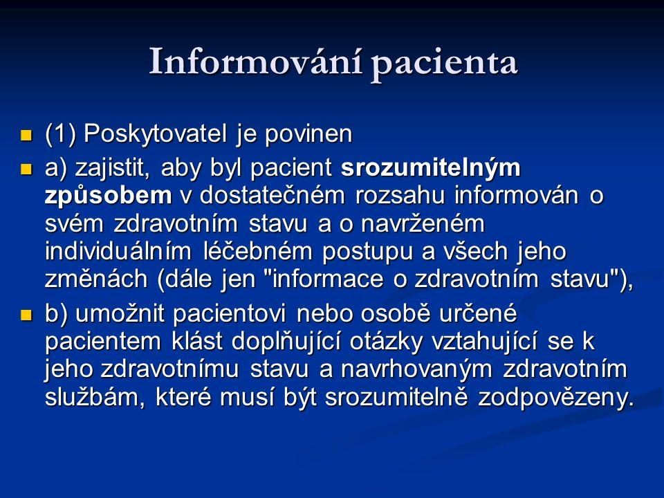 Informování pacienta (1) Poskytovatel je povinen (1) Poskytovatel je povinen a) zajistit, aby byl pacient srozumitelným způsobem v dostatečném rozsahu informován o svém zdravotním stavu a o navrženém individuálním léčebném postupu a všech jeho změnách (dále jen informace o zdravotním stavu ), a) zajistit, aby byl pacient srozumitelným způsobem v dostatečném rozsahu informován o svém zdravotním stavu a o navrženém individuálním léčebném postupu a všech jeho změnách (dále jen informace o zdravotním stavu ), b) umožnit pacientovi nebo osobě určené pacientem klást doplňující otázky vztahující se k jeho zdravotnímu stavu a navrhovaným zdravotním službám, které musí být srozumitelně zodpovězeny.