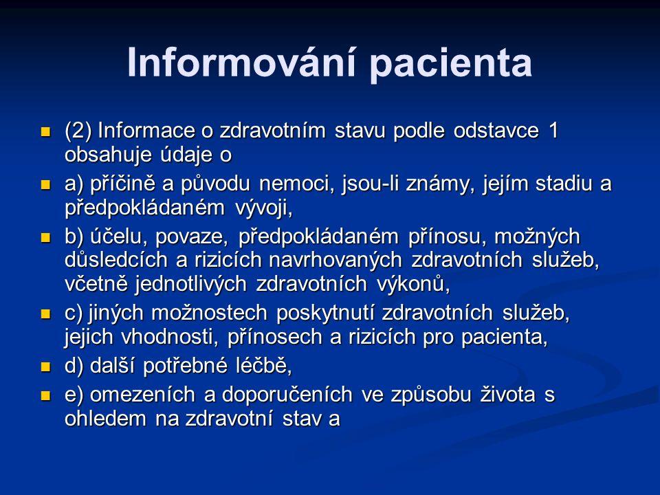 Informování pacienta (2) Informace o zdravotním stavu podle odstavce 1 obsahuje údaje o (2) Informace o zdravotním stavu podle odstavce 1 obsahuje údaje o a) příčině a původu nemoci, jsou-li známy, jejím stadiu a předpokládaném vývoji, a) příčině a původu nemoci, jsou-li známy, jejím stadiu a předpokládaném vývoji, b) účelu, povaze, předpokládaném přínosu, možných důsledcích a rizicích navrhovaných zdravotních služeb, včetně jednotlivých zdravotních výkonů, b) účelu, povaze, předpokládaném přínosu, možných důsledcích a rizicích navrhovaných zdravotních služeb, včetně jednotlivých zdravotních výkonů, c) jiných možnostech poskytnutí zdravotních služeb, jejich vhodnosti, přínosech a rizicích pro pacienta, c) jiných možnostech poskytnutí zdravotních služeb, jejich vhodnosti, přínosech a rizicích pro pacienta, d) další potřebné léčbě, d) další potřebné léčbě, e) omezeních a doporučeních ve způsobu života s ohledem na zdravotní stav a e) omezeních a doporučeních ve způsobu života s ohledem na zdravotní stav a