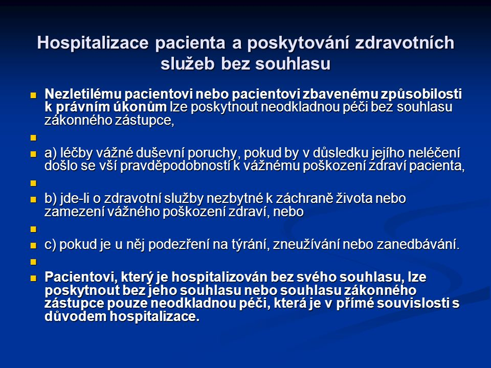 Hospitalizace pacienta a poskytování zdravotních služeb bez souhlasu Nezletilému pacientovi nebo pacientovi zbavenému způsobilosti k právním úkonům lze poskytnout neodkladnou péči bez souhlasu zákonného zástupce, Nezletilému pacientovi nebo pacientovi zbavenému způsobilosti k právním úkonům lze poskytnout neodkladnou péči bez souhlasu zákonného zástupce, a) léčby vážné duševní poruchy, pokud by v důsledku jejího neléčení došlo se vší pravděpodobností k vážnému poškození zdraví pacienta, a) léčby vážné duševní poruchy, pokud by v důsledku jejího neléčení došlo se vší pravděpodobností k vážnému poškození zdraví pacienta, b) jde-li o zdravotní služby nezbytné k záchraně života nebo zamezení vážného poškození zdraví, nebo b) jde-li o zdravotní služby nezbytné k záchraně života nebo zamezení vážného poškození zdraví, nebo c) pokud je u něj podezření na týrání, zneužívání nebo zanedbávání.