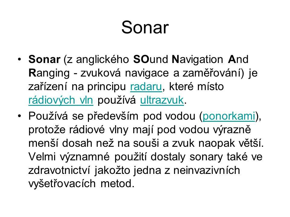 Sonar Sonar (z anglického SOund Navigation And Ranging - zvuková navigace a zaměřování) je zařízení na principu radaru, které místo rádiových vln používá ultrazvuk.radaru rádiových vlnultrazvuk Používá se především pod vodou (ponorkami), protože rádiové vlny mají pod vodou výrazně menší dosah než na souši a zvuk naopak větší.