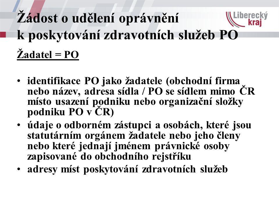 Žádost o udělení oprávnění k poskytování zdravotních služeb PO Žadatel = PO identifikace PO jako žadatele (obchodní firma nebo název, adresa sídla / PO se sídlem mimo ČR místo usazení podniku nebo organizační složky podniku PO v ČR) údaje o odborném zástupci a osobách, které jsou statutárním orgánem žadatele nebo jeho členy nebo které jednají jménem právnické osoby zapisované do obchodního rejstříku adresy míst poskytování zdravotních služeb