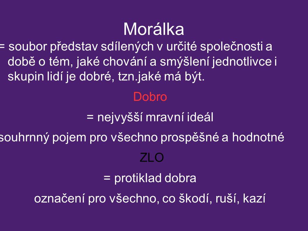 Morálka = soubor představ sdílených v určité společnosti a době o tém, jaké chování a smýšlení jednotlivce i skupin lidí je dobré, tzn.jaké má být. Do