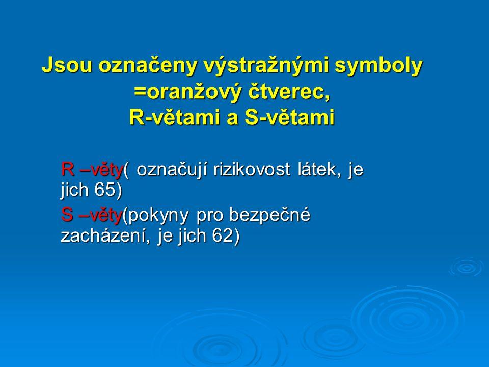 R –věty( označují rizikovost látek, je jich 65) S –věty(pokyny pro bezpečné zacházení, je jich 62) Jsou označeny výstražnými symboly =oranžový čtverec