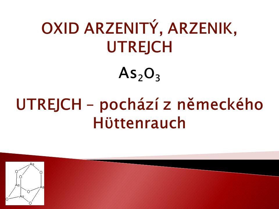 OXID ARZENITÝ, ARZENIK, UTREJCH As 2 O 3 UTREJCH – pochází z německého Hϋttenrauch
