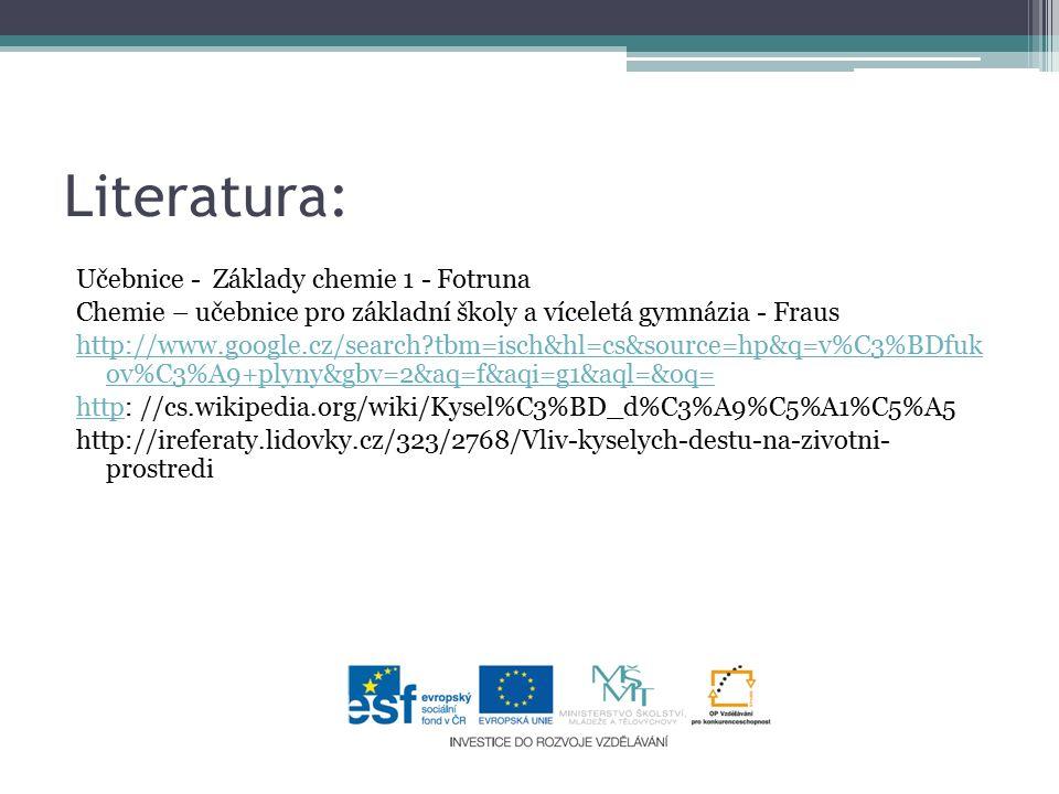 Literatura: Učebnice - Základy chemie 1 - Fotruna Chemie – učebnice pro základní školy a víceletá gymnázia - Fraus http://www.google.cz/search tbm=isch&hl=cs&source=hp&q=v%C3%BDfuk ov%C3%A9+plyny&gbv=2&aq=f&aqi=g1&aql=&oq= httphttp: //cs.wikipedia.org/wiki/Kysel%C3%BD_d%C3%A9%C5%A1%C5%A5 http://ireferaty.lidovky.cz/323/2768/Vliv-kyselych-destu-na-zivotni- prostredi