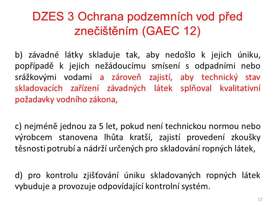 DZES 3 Ochrana podzemních vod před znečištěním (GAEC 12) b) závadné látky skladuje tak, aby nedošlo k jejich úniku, popřípadě k jejich nežádoucímu smísení s odpadními nebo srážkovými vodami a zároveň zajistí, aby technický stav skladovacích zařízení závadných látek splňoval kvalitativní požadavky vodního zákona, c) nejméně jednou za 5 let, pokud není technickou normou nebo výrobcem stanovena lhůta kratší, zajistí provedení zkoušky těsnosti potrubí a nádrží určených pro skladování ropných látek, d) pro kontrolu zjišťování úniku skladovaných ropných látek vybuduje a provozuje odpovídající kontrolní systém.