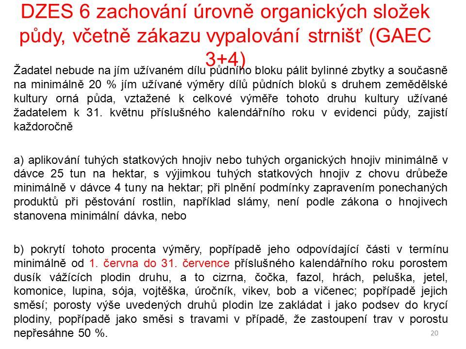 DZES 6 zachování úrovně organických složek půdy, včetně zákazu vypalování strnišť (GAEC 3+4) Žadatel nebude na jím užívaném dílu půdního bloku pálit bylinné zbytky a současně na minimálně 20 % jím užívané výměry dílů půdních bloků s druhem zemědělské kultury orná půda, vztažené k celkové výměře tohoto druhu kultury užívané žadatelem k 31.