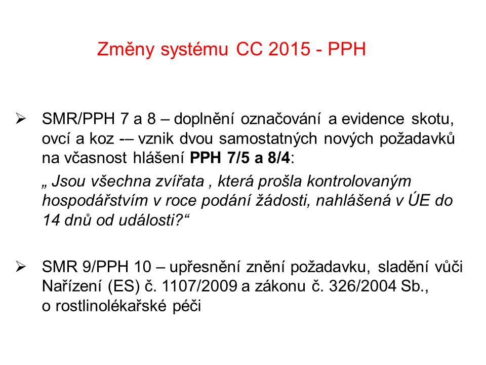 """Změny systému CC 2015 - PPH  SMR/PPH 7 a 8 – doplnění označování a evidence skotu, ovcí a koz -– vznik dvou samostatných nových požadavků na včasnost hlášení PPH 7/5 a 8/4: """" Jsou všechna zvířata, která prošla kontrolovaným hospodářstvím v roce podání žádosti, nahlášená v ÚE do 14 dnů od události  SMR 9/PPH 10 – upřesnění znění požadavku, sladění vůči Nařízení (ES) č."""