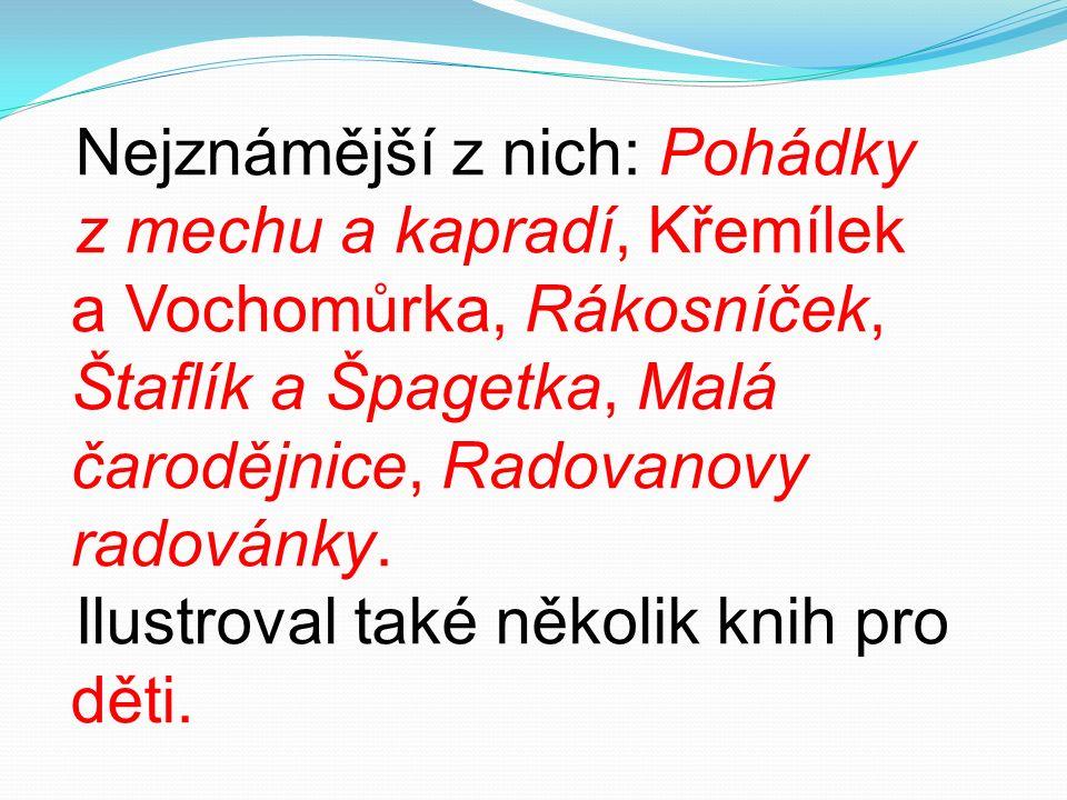 Nejznámější z nich: Pohádky z mechu a kapradí, Křemílek a Vochomůrka, Rákosníček, Štaflík a Špagetka, Malá čarodějnice, Radovanovy radovánky.