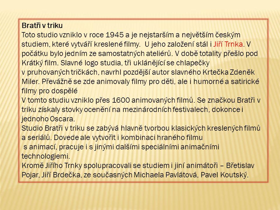 Bratři v triku Toto studio vzniklo v roce 1945 a je nejstarším a největším českým studiem, které vytváří kreslené filmy. U jeho založení stál i Jiří T