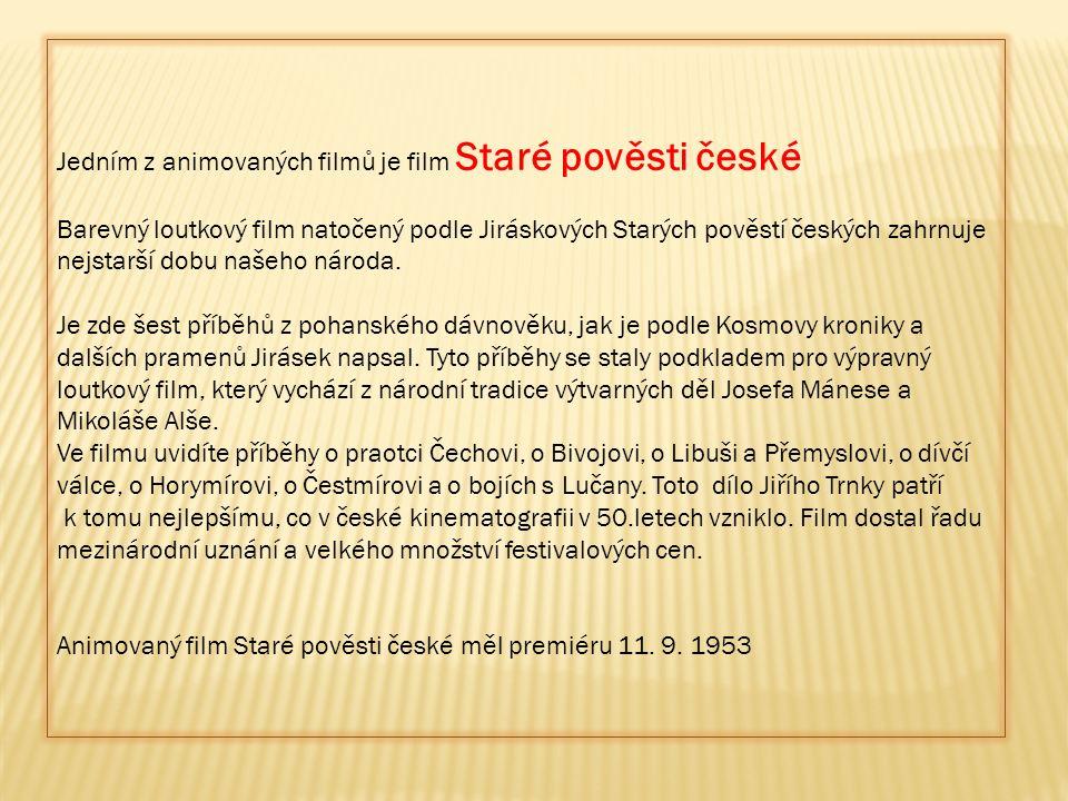 Jedním z animovaných filmů je film Staré pověsti české Barevný loutkový film natočený podle Jiráskových Starých pověstí českých zahrnuje nejstarší dob