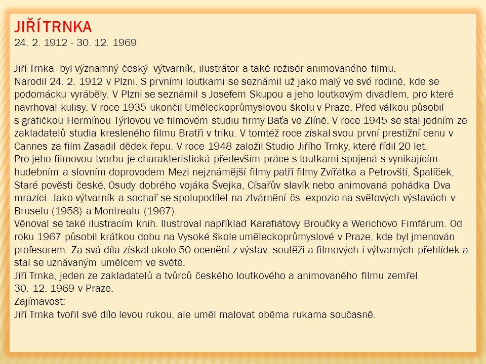 JIŘÍ TRNKA 24. 2. 1912 - 30. 12. 1969 Jiří Trnka byl významný český výtvarník, ilustrátor a také režisér animovaného filmu. Narodil 24. 2. 1912 v Plzn