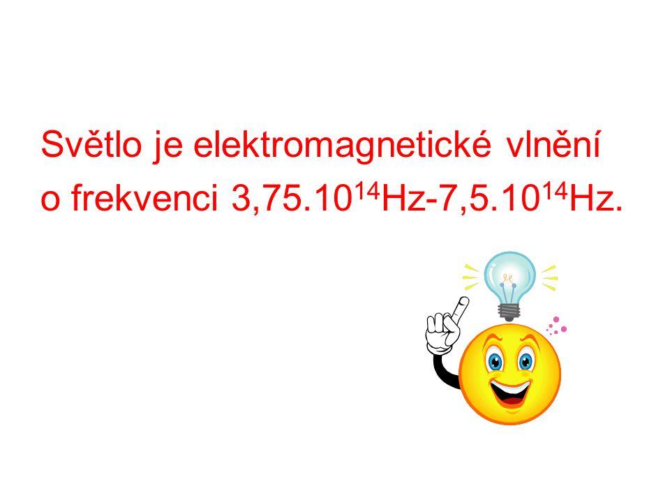 Světlo je elektromagnetické vlnění o frekvenci 3,75.10 14 Hz-7,5.10 14 Hz.