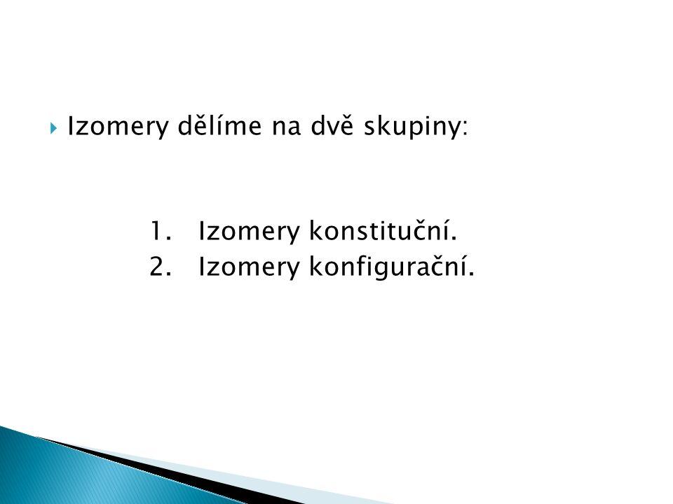  Izomery dělíme na dvě skupiny: 1. Izomery konstituční. 2. Izomery konfigurační.