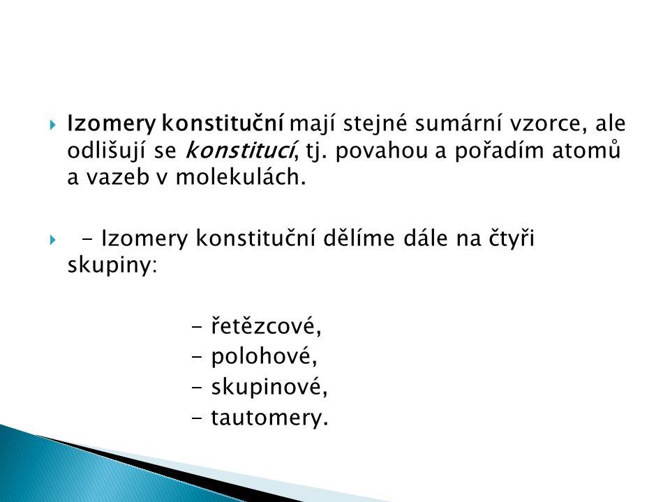  Izomery konstituční mají stejné sumární vzorce, ale odlišují se konstitucí, tj. povahou a pořadím atomů a vazeb v molekulách.  - Izomery konstitučn