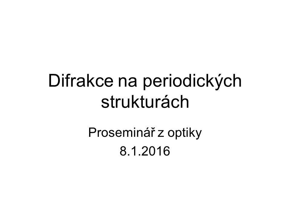Difrakce na periodických strukturách Proseminář z optiky 8.1.2016
