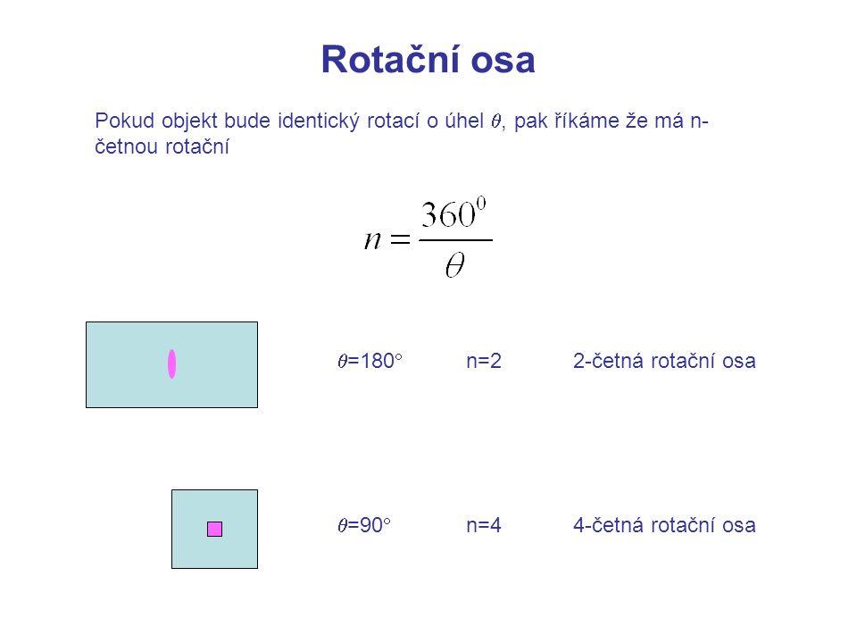 Pokud objekt bude identický rotací o úhel , pak říkáme že má n- četnou rotační  =180   =90  Rotační osa n=2 2-četná rotační osa n=44-četná rotačn