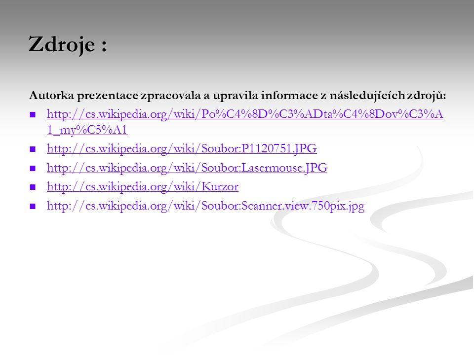 Zdroje : Autorka prezentace zpracovala a upravila informace z následujících zdrojů: http://cs.wikipedia.org/wiki/Po%C4%8D%C3%ADta%C4%8Dov%C3%A 1_my%C5%A1 http://cs.wikipedia.org/wiki/Po%C4%8D%C3%ADta%C4%8Dov%C3%A 1_my%C5%A1 http://cs.wikipedia.org/wiki/Soubor:P1120751.JPG http://cs.wikipedia.org/wiki/Soubor:Lasermouse.JPG http://cs.wikipedia.org/wiki/Kurzor http://cs.wikipedia.org/wiki/Soubor:Scanner.view.750pix.jpg