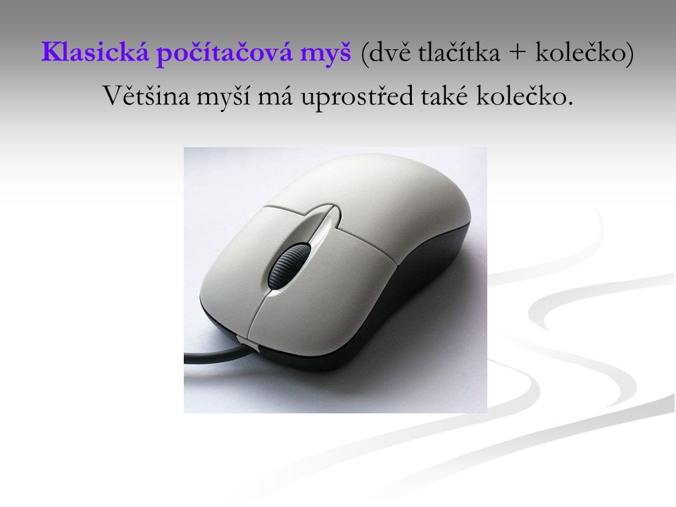 Klasická počítačová myš (dvě tlačítka + kolečko) Většina myší má uprostřed také kolečko.